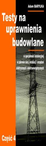 Testy na uprawnienia budowlane w specjalności instalacyjnej  w zakresie sieci, instalacji i urządzeń elektrycznych i elektroenergetycznych. Część 4